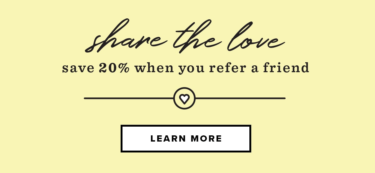 Share the love. Save 20% on your next box when you refer a friend!